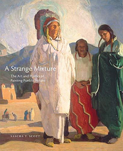 A Strange Mixture: The Art and Politics of Painting Pueblo Indians (Hardcover): Sascha T. Scott