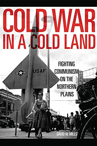 Cold War in a Cold Land: Fighting Communism on the Northern Plains: Mills, David W.