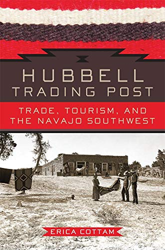 Hubbell Trading Post: Trade, Tourism, and the Navajo Southwest (Hardcover): Erica Cottam