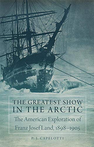 9780806152226: The Greatest Show in the Arctic: The American Exploration of Franz Josef Land, 1898–1905 (American Exploration and Travel Series)