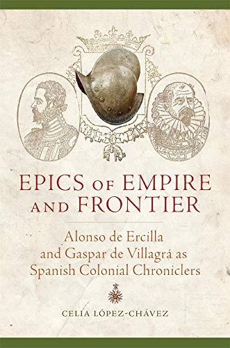 Epics of Empire and Frontier: Alonso de Ercilla and Gaspar de Villagra as Spanish Colonial ...
