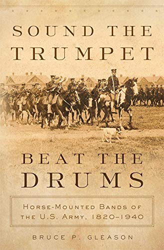 Sound The Trumpet, Beat The Drums: Horse-mounted Bands Of The U.s. Army, 1820-1940. - Gleason, Bruce P.
