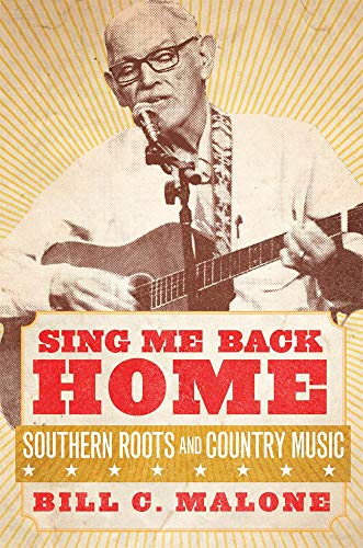 Sing Me Back Home: Southern Roots & Country Music: Bill C. Malone