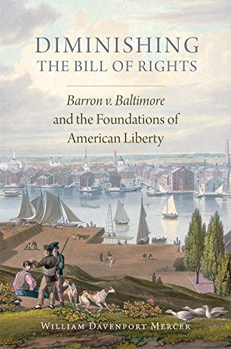 Diminishing the Bill of Rights: Barron v. Baltimore and the Foundations of American Liberty (...