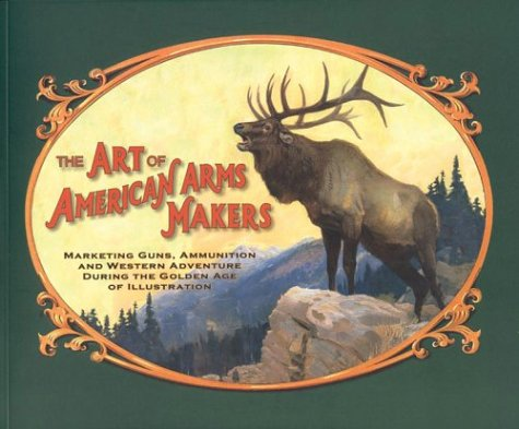 9780806199535: Art Of American Arms Makers: Marketing Guns, Ammunition, And Western Adventure During The