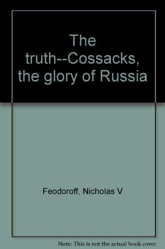 The truth--Cossacks, the glory of Russia: Feodoroff, Nicholas V