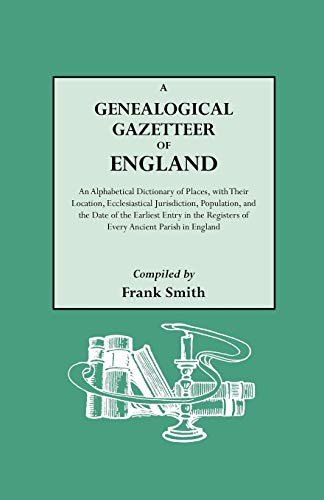 A Genealogical Gazetteer of England: An Alphabetical Dictionary of Places With Their Location, Ec...