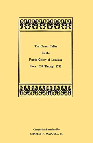 The Census Tables for the French Colony of Louisiana from 1699 Through 1732: Maduell, Charles R.
