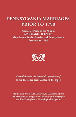 Pennsylvania Marriages Prior to 1790: Names of Persons for Whom Marriage Licenses Were Issued in ...