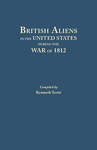 British Aliens in the United States During the War of 1812: Scott, Kenneth D.