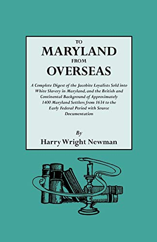 TO MARYLAND FROM OVERSEAS: A Complete Digest of the Jacobite Loyalists Sold Into White Slavery in ...