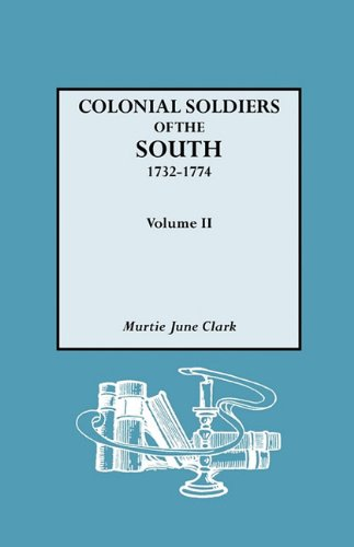 Colonial Soldiers of the South, 1732-1774. in Two Volumes. Volume II: Murtie June Clark