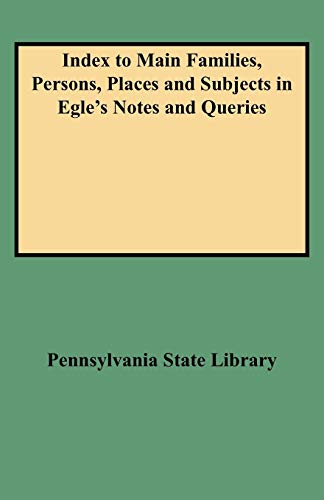 Index to Main Families, Persons, Places and Subjects in Egle's Notes and Queries: Pennsylvania...