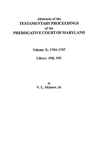 Abstracts of the Testamentary Proceedings of the Prerogative Court of Maryland. Volume X: 1704 ...