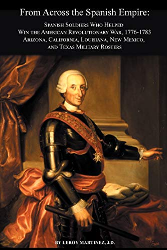 9780806357843: From Across the Spanish Empire: Spanish Soldiers Who Helped Win the American Revolutionary War, 1776-1783. Arizona, California, Louisiana, New Mexico, and Texas Military Rosters