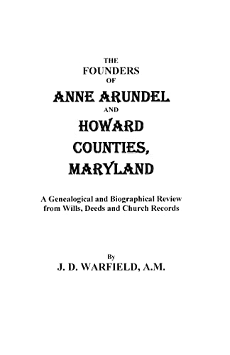 The Founders of Anne Arundel and Howard Counties, Maryland. a Genealogical and Biographical Review ...