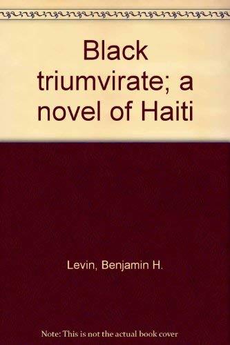 Black Triumvirate: A Novel of Haiti: LEVIN, BENJAMIN H.