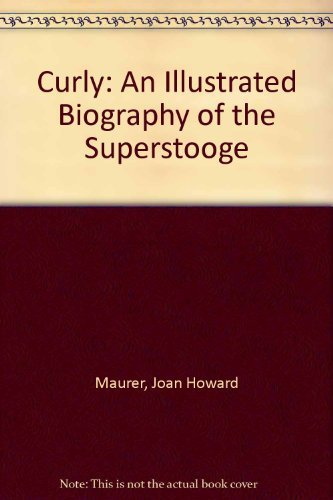 Curly, an Illustrated Biography of the Superstooge: Maurer, Joan Howard