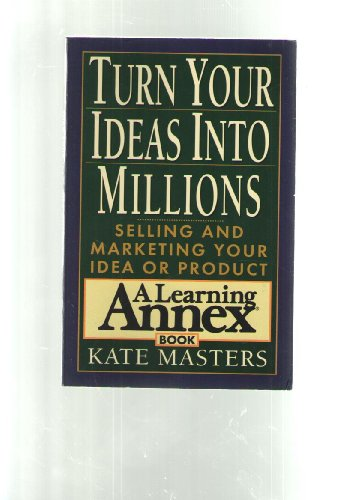 Turn Your Ideas into Millions: Selling and Marketing Your Idea or Product: Masters, Kate
