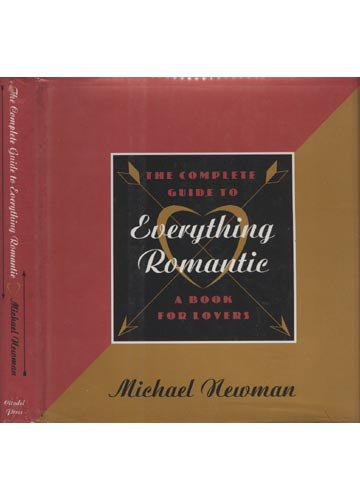 The Complete Guide to Everything Romantic: A Book for Lovers: Newman, Michael R.
