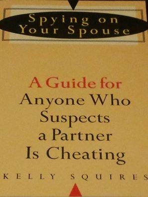 Spying on Your Spouse: A Guide for Anyone Who Suspects a Partner Is Cheating: Squires, Kelly
