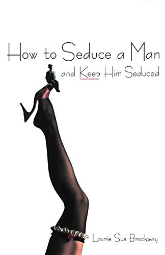 How To Seduce A Man And Keep Him Seduced: Laurie S. Brockway