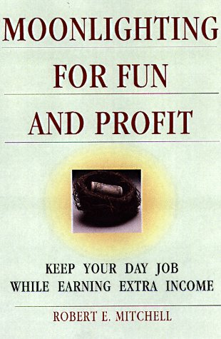 Moonlighting for Fun and Profit: How to Keep Your Day Job While Earning Extra Income: Mitchell, ...
