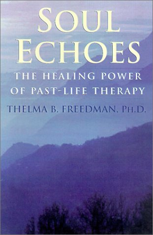 Soul Echoes: The Healing Power of Past-Life Therapy: Freedman Ph.D., Thelma