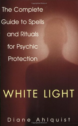 White Light: The Complete Guide to Spells and Rituals for Psychic Protection: Diane Ahlquist