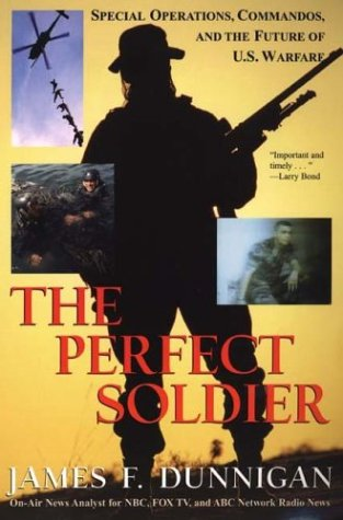 The Perfect Soldier: Special Operations, Commandos, and the Future of U.S. Warfare: Dunnigan, James...