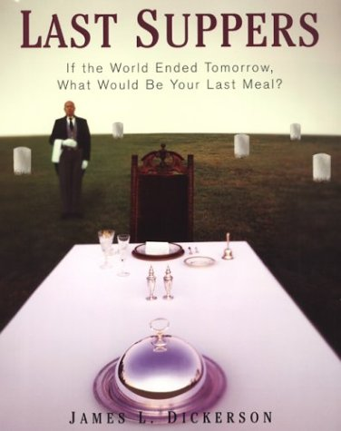 Last Suppers: If the World Ended Tomorrow,: Dickerson, James L