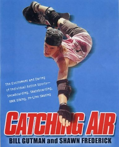 Catching Air: The Excitement and Daring of Individual Action Sports-Snowboarding, Skateboarding, ...