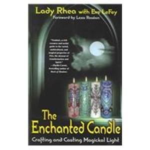 The Enchanted Candle: Crafting and Casting Magickal Light: Lady Rhea; Lefay, Eve; Rosean, Lexa