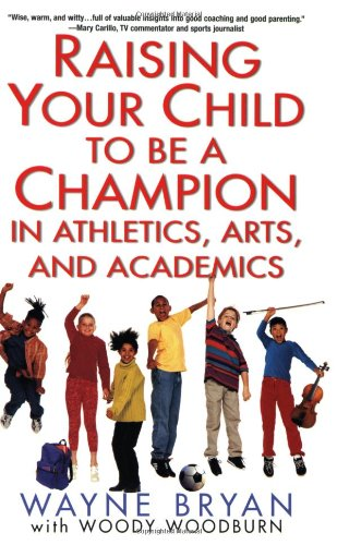Raising Your Child to Be a Champion in Athletics, Arts, and Academics: Bryan, Wayne