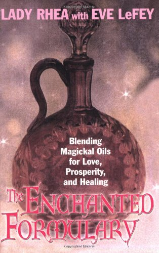 The Enchanted Formulary: Blending Magickal Oils for Love, Prosperity, and Healing: Rhea, Lady Maeve...