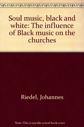Soul Music, Black and White: The Influence of Black Music on the Churches: Riedel, Johannes