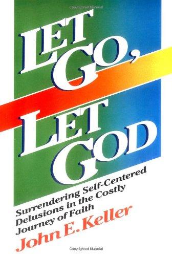 Let Go, Let God: Surrendering Self-Centered Delusions: John E. Keller