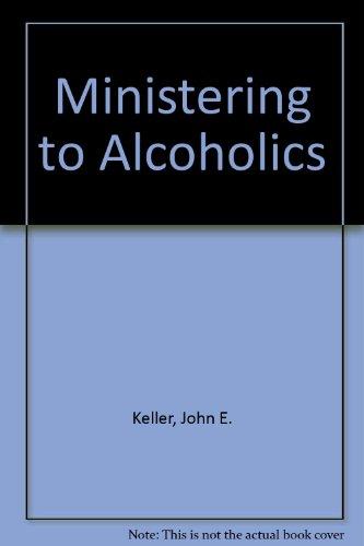 Ministering to Alcoholics: Keller, John E.
