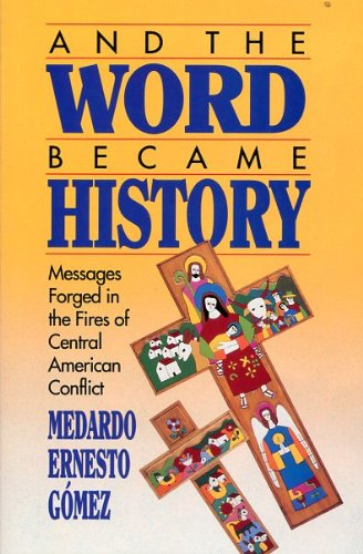 And the Word Became History: Messages Forged in the Fires of Central American Conflict: Gomez, ...