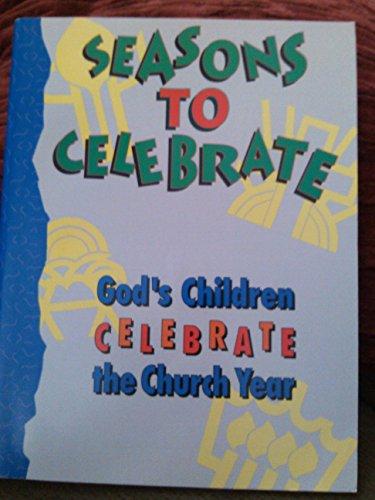 Seasons to Celebrate: Gods Children Celebrate the Church Year