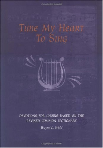 TUNE MY HEART TO SING : Devotions for Church Choirs Based on the Revised Common Lectionay: Wold, ...
