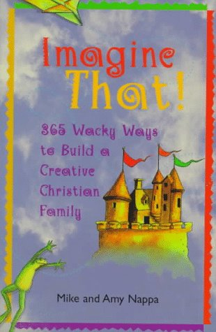 Imagine That!: 365 Wacky Ways to Build a Creative Christian Family (9780806636184) by Mike Nappa; Amy Nappa
