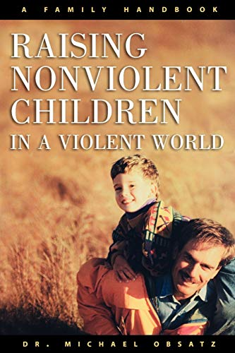Raising Nonviolent Children in a Violent World: A Family Handbook: Obsatz, Dr. Michael