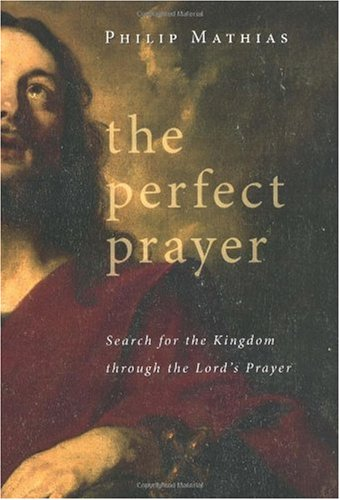 The Perfect Prayer: Search for the Kingdom Through the Lord's Prayer: Mathias, Philip