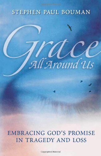 Grace All Around Us: Embracing God's Promise in Tragedy and Loss: Bouman, Stephen Paul