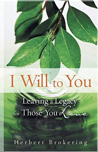 I Will to You: Leaving a Legacy for Those You Love: Brokering, Herbert