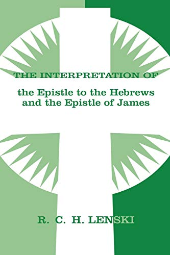 The Interpretation of the Epistle to the Hebrews and the Epistle of James (Lenski's Commentary on the New Testament) (0806690100) by Richard C.H. Lenski