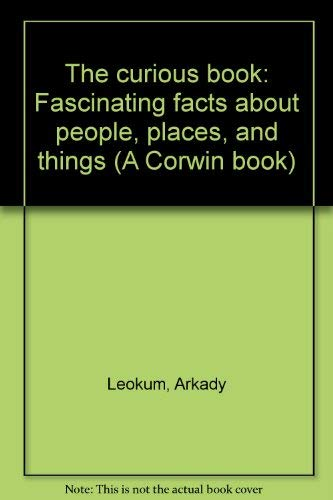 The curious book: Fascinating facts about people, places, and things (A Corwin book): Leokum, ...