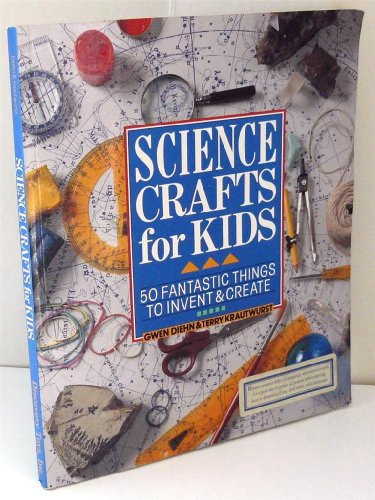 Science Crafts for Kids: 50 Fantastic Things to Invent & Create (0806902833) by Diehn, Gwen; Krautwurst, Terry