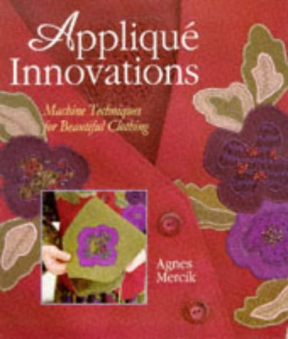Applique Innovations: New Techniques for Beautiful Clothing: Agnes Mercik